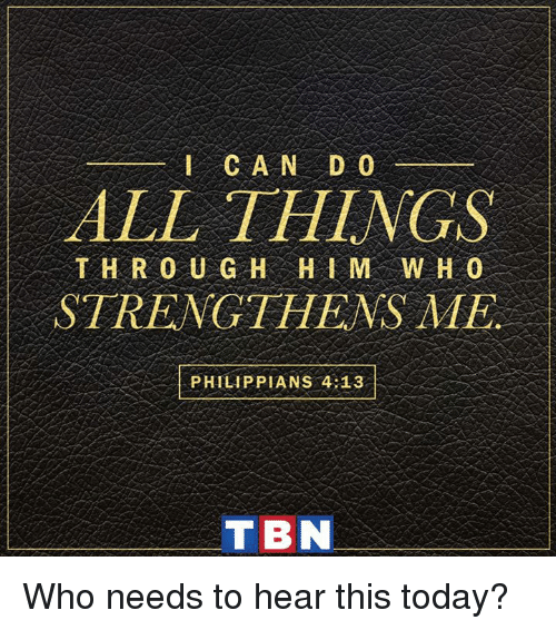tbn: ALL THINGS  THR O U G H HI M WHO  STRENGTHENS ME  PHILIP PIANS 4:13  TBN Who needs to hear this today?