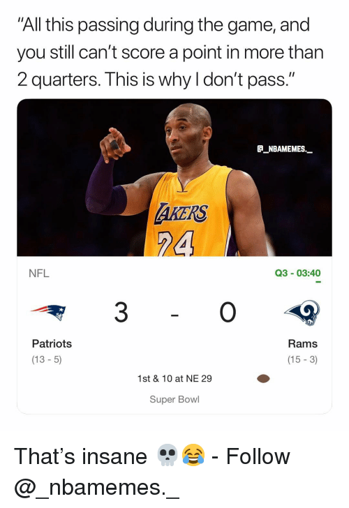 """quarters: All this passing during the game, and  you still can't score a point in more thar  2 quarters. This is why I don't pass.""""  E_NBAMEMES._  AKERS  24  NFL  Q3 03:40  3  Rams  (15 -3)  Patriots  (13- 5)  1st & 10 at NE 29  Super Bowl That's insane 💀😂 - Follow @_nbamemes._"""