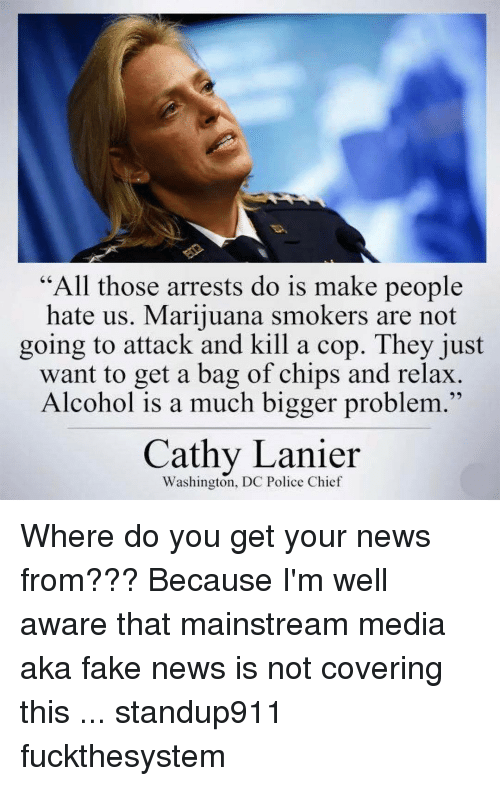 """Memes, Washington Dc, and 🤖: """"All those arrests do is make people  hate us. Marijuana smokers are not  going to attack and kill a cop. They just  want to get a bag of chips and relax  Alcohol is a much bigger problem  Cathy Lanier  Washington, DC Police Chief Where do you get your news from??? Because I'm well aware that mainstream media aka fake news is not covering this ... standup911 fuckthesystem"""
