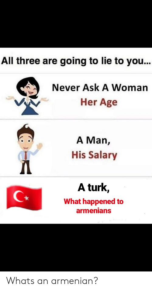 Armenian: All three are going to lie to you...  Never Ask A Woman  Her Age  A Man,  His Salary  A turk,  What happened to  armenians Whats an armenian?