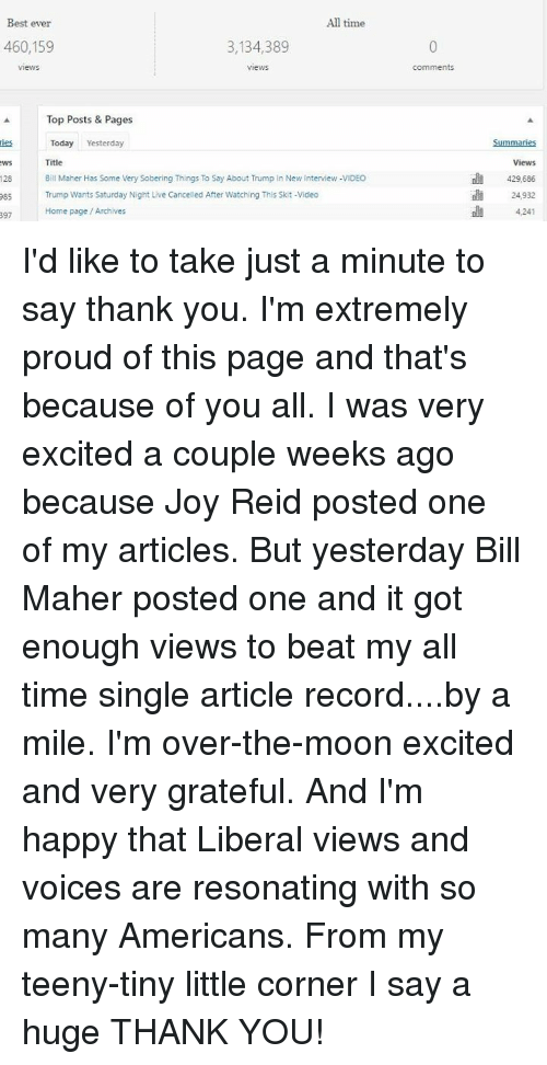 Resons: All time  Best ever  3,134,389  460,159  Views  Top Posts & Pages  Today  Yesterday  Mes  Title  WS  Bill Maher Has Some Very Sobering Things To Say About Trump In New Interview -VIDEO  128  085 Trump Wants Saturday Night Live Cancelled After Watching This Skit-Video  Home page Archives  397  comments  Summaries  Views  429.686  24,932 I'd like to take just a minute to say thank you. I'm extremely proud of this page and that's because of you all. I was very excited a couple weeks ago because Joy Reid posted one of my articles. But yesterday Bill Maher posted one and it got enough views to beat my all time single article record....by a mile. I'm over-the-moon excited and very grateful. And I'm happy that Liberal views and voices are resonating with so many Americans. From my teeny-tiny little corner I say a huge THANK YOU!