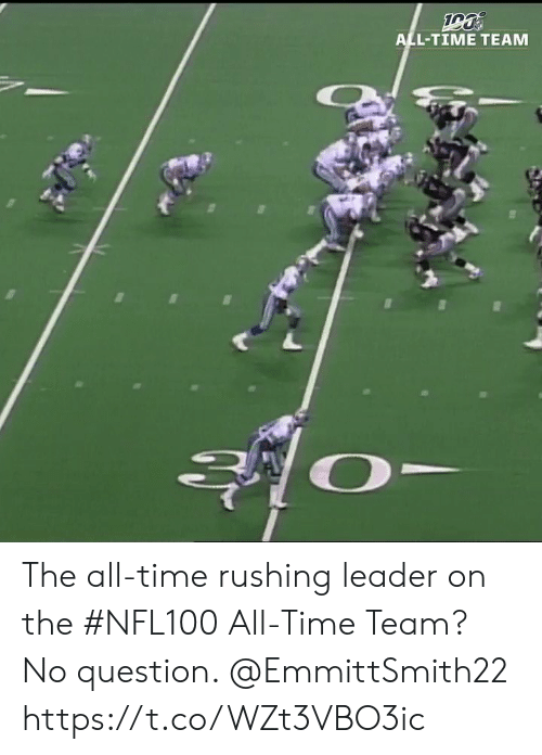 The All: ALL-TIME TEAM The all-time rushing leader on the #NFL100 All-Time Team?  No question. @EmmittSmith22 https://t.co/WZt3VBO3ic