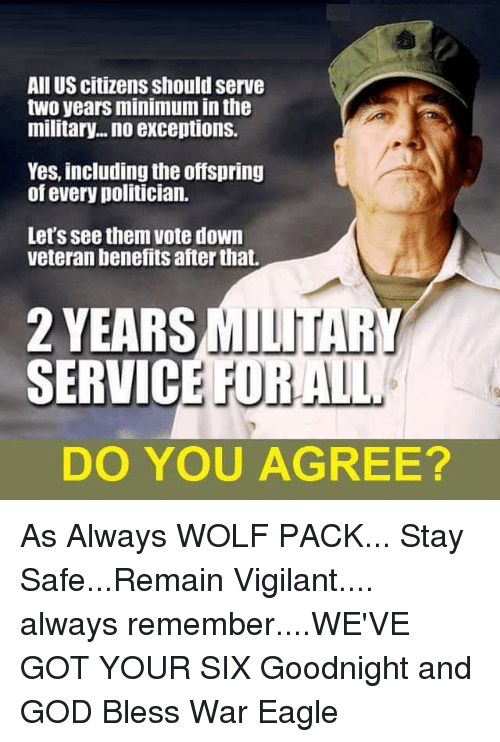 Got Your Six: All US citizens should serve  two yearsminimum inthe  military... no exceptions.  Yes, including the offspring  of every politician.  Let's see them vote down  veteran benefits afterthat.  2 YEARS  MILITAR  SERVIC  DO YOU AGREE? As Always WOLF PACK... Stay Safe...Remain Vigilant.... always remember....WE'VE GOT YOUR SIX  Goodnight and GOD Bless                                      War Eagle