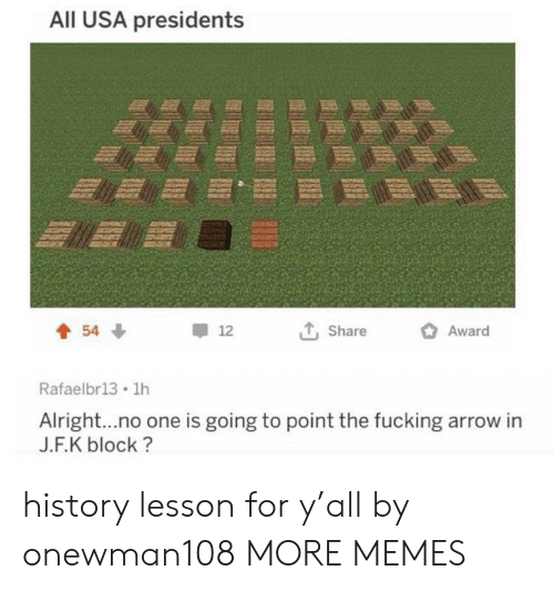 Dank, Memes, and Target: All USA presidents  Award  54  12  Share  Rafaelbr13 1h  Alright...no one is going to point the fucking arrow in  J.F.K block? history lesson for y'all by onewman108 MORE MEMES
