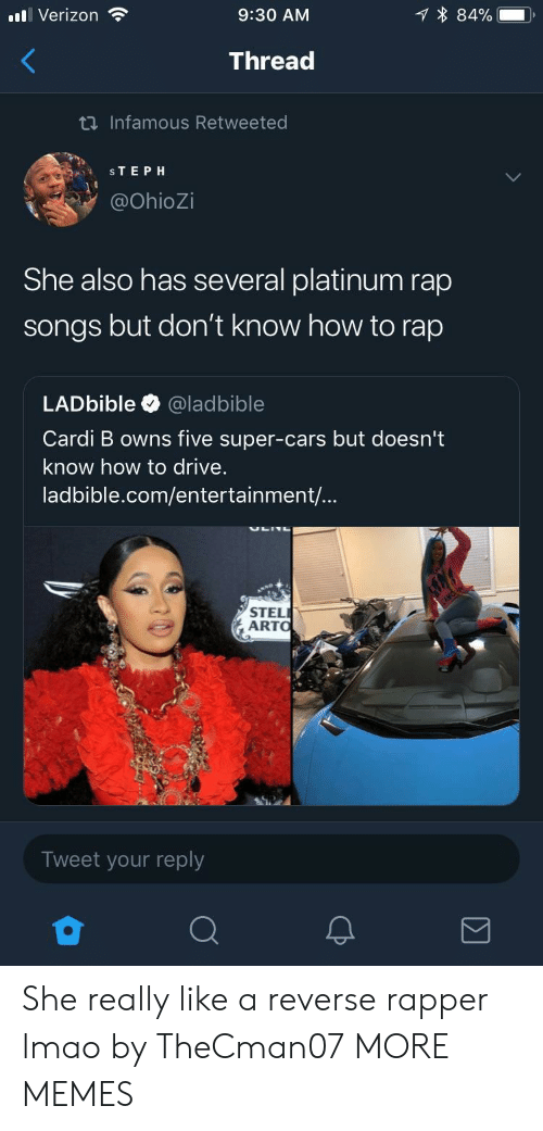 How to Rap: all Verizon  9:30 AM  1 * 84%--  Thread  Infamous Retweeted  STEPH  @OhioZi  She also has several platinum rap  songs but don't know how to rap  LADbible @ladbible  Cardi B owns five super-cars but doesn't  know how to drive.  ladbible.com/entertainment/...  STEL  ARTO  Tweet your reply She really like a reverse rapper lmao by TheCman07 MORE MEMES