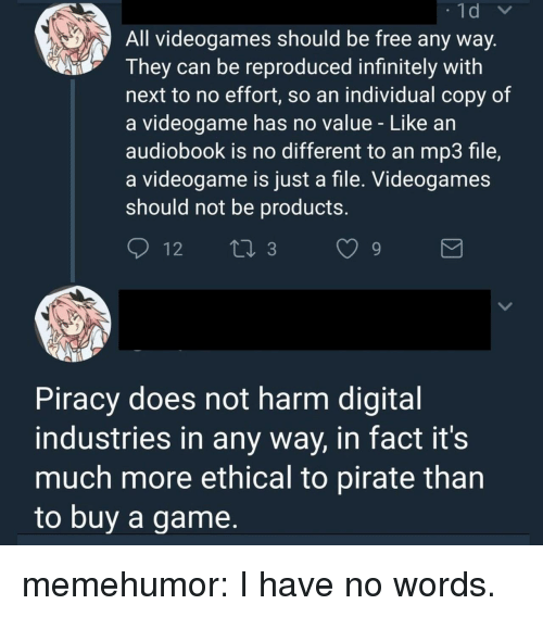 ethical: All videogames should be free any way  They can be reproduced infinitely with  next to no effort, so an individual copy of  a videogame has no value - Like an  audiobook is no different to an mp3 file,  a videogame is just a file. Videogames  should not be productS.  Piracy does not harm digital  industries in any way, in fact it's  much more ethical to pirate than  to buv a game, memehumor:  I have no words.