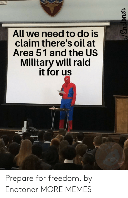 wot: All we need to do is  claim there's oil at  Area 51 and the US  Military will raid  it for us  Wot farins  /Enoroner Prepare for freedom. by Enotoner MORE MEMES