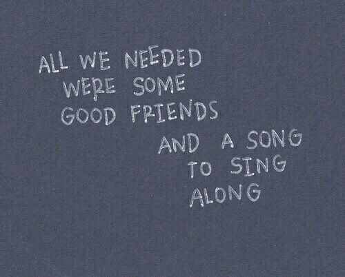 sing along: ALL WE NEEDED  WERE SOME  GOOD FPİENDS  AND A SON G  TO SING  ALONG