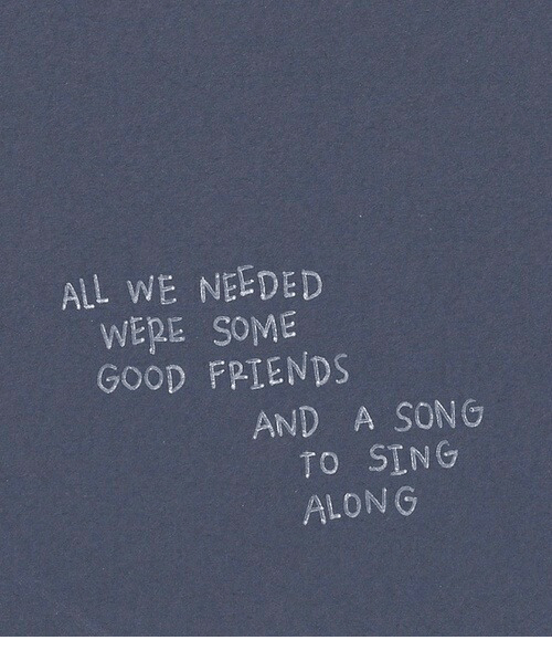 sing along: ALL WE NEEDED  WERE SOME  GOOD FPIENDS  AND A SONG  TO SING  ALONG