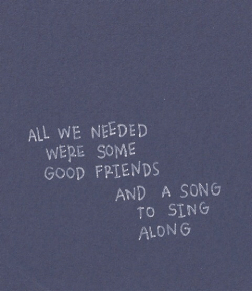 sing along: ALL WE NEEDED  WERE SOME  GOOD FPTENDS  AND A SONG  TO SING  ALONG