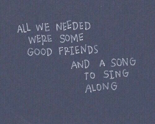 sing along: ALL WE NEEDED  WERE SOME  GOOD FRIENDS  AND A SONG  TO SING  ALONG