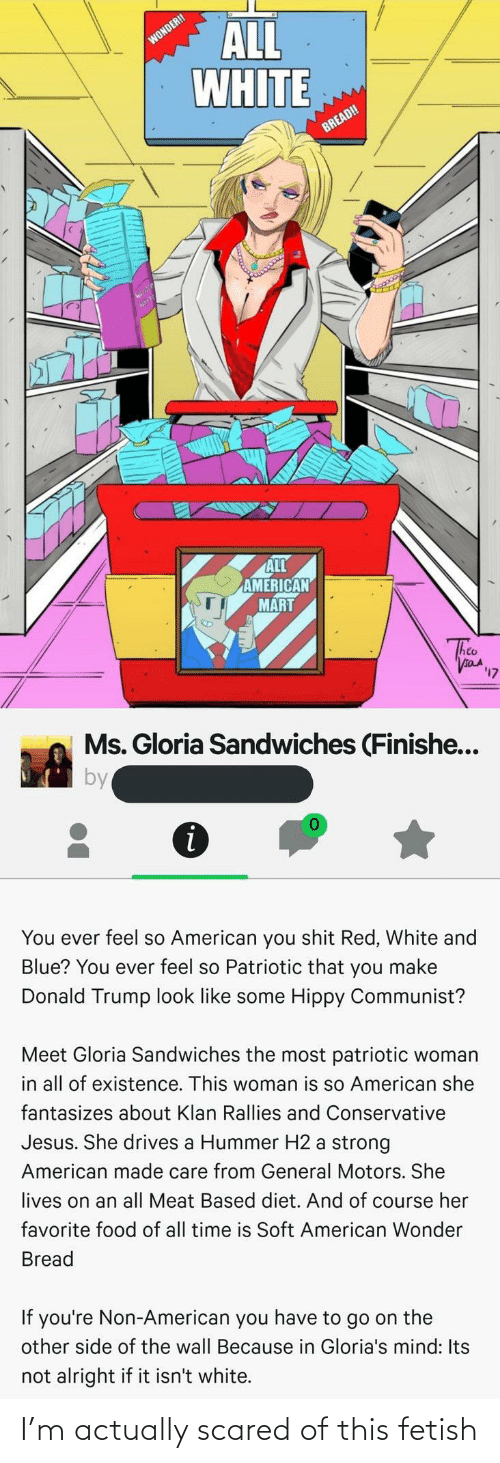 Other Side Of The Wall: ALL  WHITE  WONDER!  BREAD!  ALL  AMERICAN  MART  taA  לוי  Ms. Gloria Sandwiches (Finishe...  by  You ever feel so American you shit Red, White and  Blue? You ever feel so Patriotic that you make  Donald Trump look like some Hippy Communist?  Meet Gloria Sandwiches the most patriotic woman  in all of existence. This woman is so American she  fantasizes about Klan Rallies and Conservative  Jesus. She drives a Hummer H2 a strong  American made care from General Motors. She  lives on an all Meat Based diet. And of course her  favorite food of all time is Soft American Wonder  Bread  If you're Non-American you have to go on the  other side of the wall Because in Gloria's mind: Its  not alright if it isn't white. I'm actually scared of this fetish