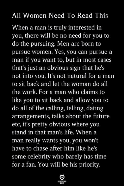Priority: All Women Need To Read This  When a man is truly interested in  you, there will be no need for you to  do the pursuing. Men are born to  pursue women. Yes, you can pursue a  man if you want to, but in most cases  that's just an obvious sign that he's  not into you. It's not natural for a man  to sit back and let the woman do all  the work. For a man who claims to  like you to sit back and allow you to  do all of the calling, telling, dating  arrangements, talks about the future  etc, it's pretty obvious where you  stand in that man's life. When a  man really wants you, you won't  have to chase after him like he's  some celebrity who barely has time  for a fan. You will be his priority.