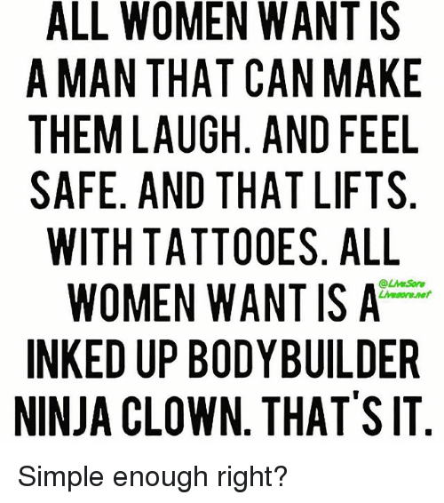 Bodybuilding: ALL WOMEN WANT IS  A MAN THAT CAN MAKE  THEM LAUGH AND FEEL  SAFE. AND THAT LIFTS  WITH TATTOOES. ALL  WOMEN WANT IS A  INKED UP BODYBUILDER  NINJA CLOWN THAT'S IT Simple enough right?