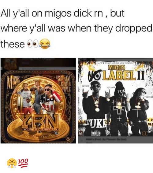 Nigs: All y'all onmigos dick rn, but  where y all was when they dropped  these  MIGOS  ONIAVO  FUL  NE  OU  RICH NIG 😤💯