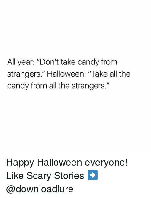 """Candy, Halloween, and Memes: All year: """"Don't take candy from  strangers."""" Halloween: """"Take all the  candy from all the strangers."""" Happy Halloween everyone! Like Scary Stories ➡️ @downloadlure"""