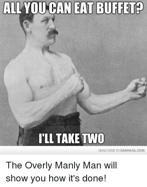 Head, Memes, and 🤖: ALL YOU CAN EAT BUFFET  ILL TAKE TVVO  HEAD OVER TO DAMNLOLCOM The Overly Manly Man will show you how it's done!