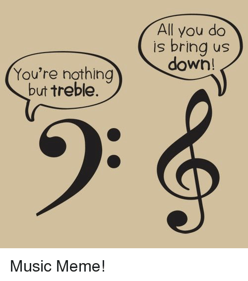 Music Meme: All you do  is bring us  down!  You're nothing  but treble. Music Meme!