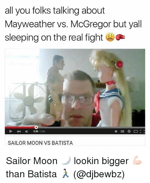 Batista: all you folks talking about  Mayweather vs. McGregor but yall  sleeping on the real fight  »I  038 / 256  SAILOR MOON VS BATISTA Sailor Moon 🌙 lookin bigger 💪🏻 than Batista 🏃🏻 (@djbewbz)