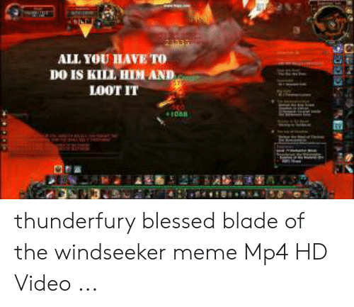Blessed Blade Of The Windseeker: ALL YOU HAVE To  DO IS KILL HIM AND  LOOT IT  ENE thunderfury blessed blade of the windseeker meme Mp4 HD Video ...