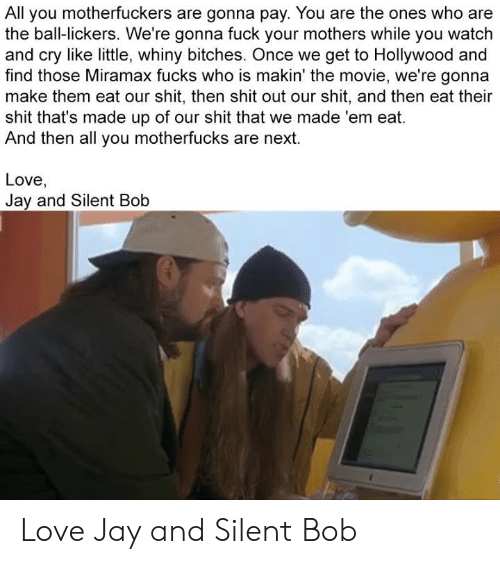 jay and silent bob: All you motherfuckers are gonna pay. You are the ones who are  the ball-lickers. We're gonna fuck your mothers while you watch  and cry like little, whiny bitches. Once we get to Hollywood and  find those Miramax fucks who is makin' the movie, we're gonna  make them eat our shit, then shit out our shit, and then eat their  shit that's made up of our shit that we made 'em eat.  And then all you motherfucks are next.  Love,  Jay and Silent Bob Love Jay and Silent Bob
