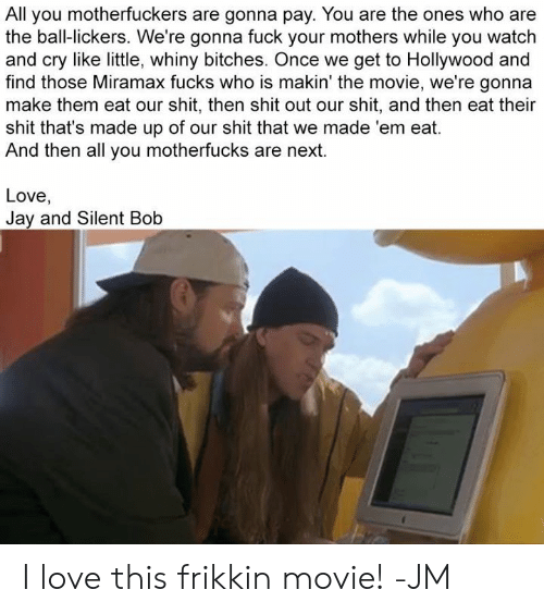 jay and silent bob: All you motherfuckers are gonna pay. You are the ones who are  the ball-lickers. We're gonna fuck your mothers while you watch  and cry like little, whiny bitches. Once we get to Hollywood and  find those Miramax fucks who is makin' the movie, we're gonna  make them eat our shit, then shit out our shit, and then eat their  shit that's made up of our shit that we made 'em eat.  And then all you motherfucks are next.  Love,  Jay and Silent Bob I love this frikkin movie! -JM
