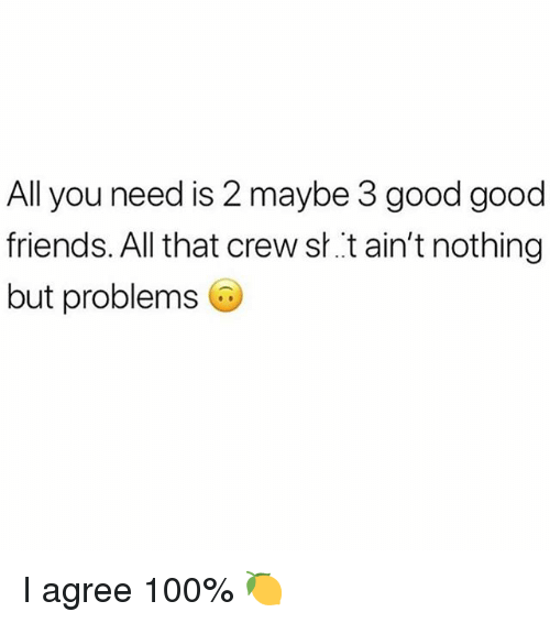 Anaconda, Friends, and Good: All you need is 2 maybe 3 good good  friends. All that crew s..t ain't nothing  but problems I agree 100% 🍋