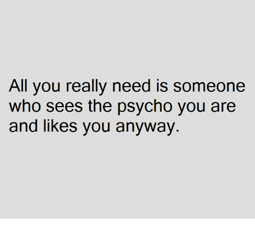 Psychoes: All you really need is someone  who sees the psycho you are  and likes you anyway