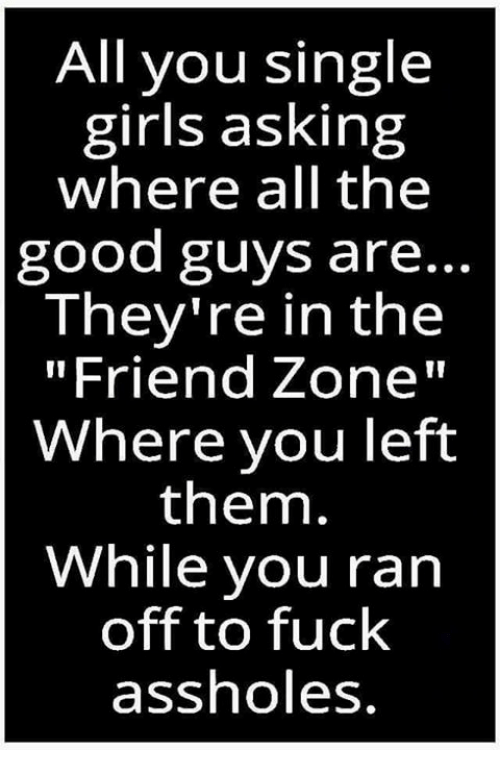 """Friend Zoning: All you single  girls asking  where all the  good guys are..  They're in the  """"Friend Zone""""  Where you left  them.  While you ran  off to fuck  assholes"""