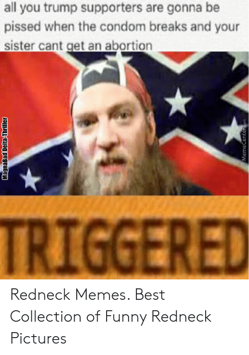 Funny Redneck Pictures: all you trump supporters are gonna be  pissed when the condom breaks and your  sister cant get an abortion  TRIGGERED Redneck Memes. Best Collection of Funny Redneck Pictures