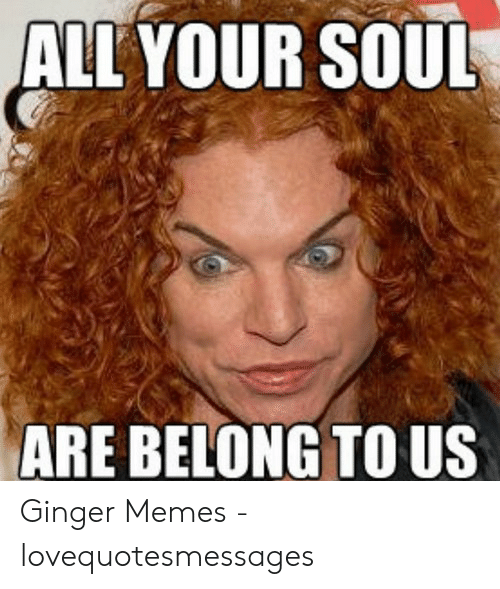 Lovequotesmessages: ALL YOUR SOUL  ARE BELONG TO US Ginger Memes - lovequotesmessages