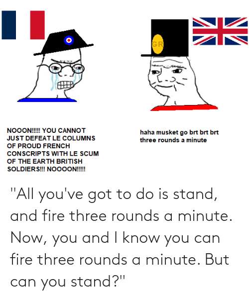 "Youve Got: ""All you've got to do is stand, and fire three rounds a minute. Now, you and I know you can fire three rounds a minute. But can you stand?"""