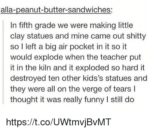 air pocket: alla-peanut-butter-sandwiches:  In fifth grade we were making little  clay statues and mine came out shitty  so I left a big air pocket in it so it  would explode when the teacher put  it in the kiln and it exploded so hard it  destroyed ten other kids's statues and  they were all on the verge of tears l  thought it was really funny l still do https://t.co/UWtmvjBvMT