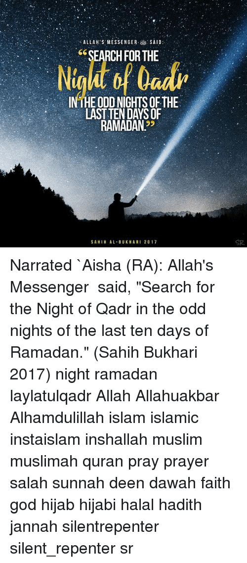 "aisha: ALLAH'S MESSENGER  SAID  ""SEARCH FOR THE  INTHE ODD NIGHTS OF THE  LAST TEN DAYS OF  RAMADAN.""  SAHIHAL BUK HARI 20 17 Narrated `Aisha (RA): Allah's Messenger ﷺ said, ""Search for the Night of Qadr in the odd nights of the last ten days of Ramadan."" (Sahih Bukhari 2017) night ramadan laylatulqadr Allah Allahuakbar Alhamdulillah islam islamic instaislam inshallah muslim muslimah quran pray prayer salah sunnah deen dawah faith god hijab hijabi halal hadith jannah silentrepenter silent_repenter sr"