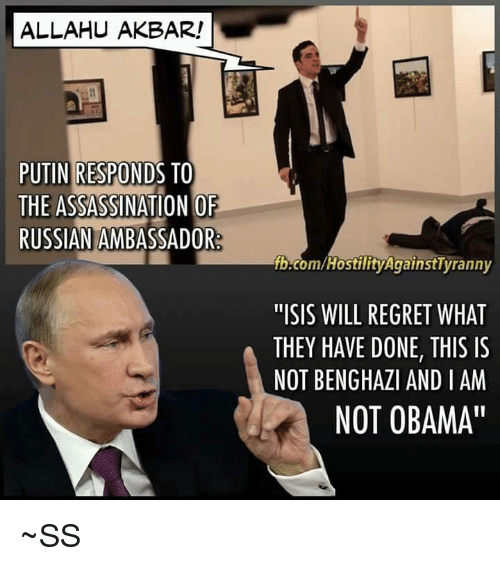 "allahu akbar: ALLAHU AKBAR!  PUTIN RESPONDS TO  THE ASSASSINATION OF  RUSSIAN AMBASSADOR  fb.com/HostilityAgainstTyranny  ""ISIS WILL REGRET WHAT  THEY HAVE DONE, THIS IS  NOT BENGHAZI AND I AM  NOT OBAMA ~SS"