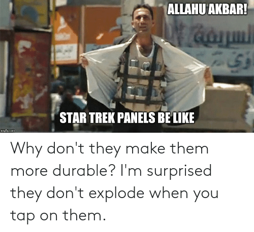 allahu akbar: ALLAHU AKBAR!  STAR TREK PANELS BE LIKE  imgflip.com Why don't they make them more durable? I'm surprised they don't explode when you tap on them.