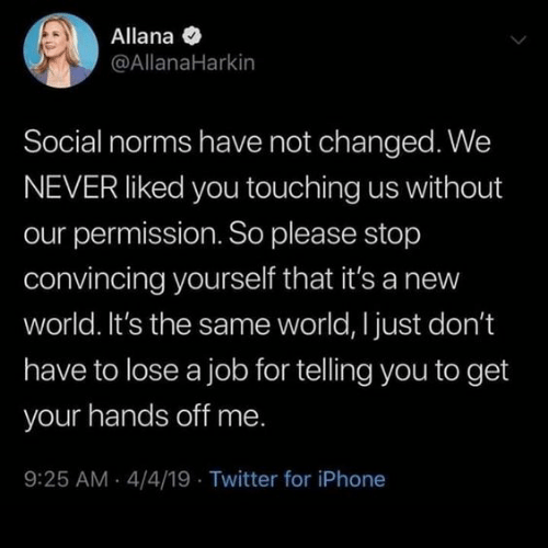 norms: Allana  @AllanaHarkin  Social norms have not changed. We  NEVER liked you touching us without  our permission. So please stop  convincing yourself that it's a new  world. It's the same world, I just don't  have to lose a job for telling you to get  your hands off me.  9:25 AM 4/4/19 Twitter for iPhone