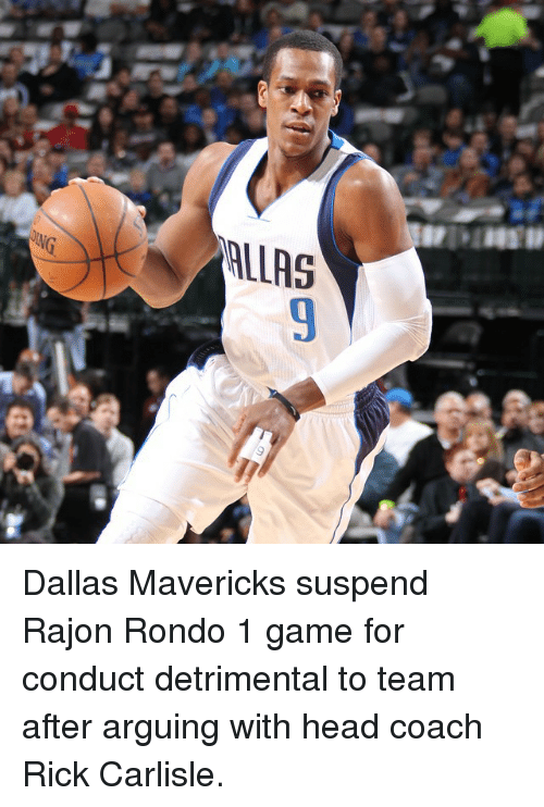 Arguing, Dallas Mavericks, and Head: ALLAS Dallas Mavericks suspend Rajon Rondo 1 game for conduct detrimental to team after arguing with head coach Rick Carlisle.