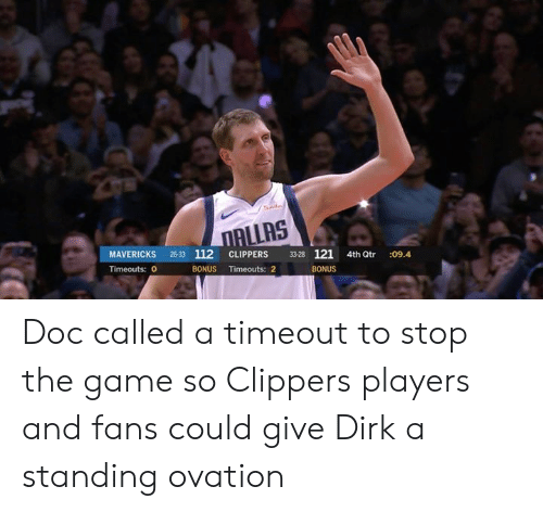 mavericks: ALLAS  MAVERICKS 26-33 112 CLIPPERS 3328 121 4th Qtr :09.4  Timeouts: 0  BONUS Timeouts: 2  BONUS Doc called a timeout to stop the game so Clippers players and fans could give Dirk a standing ovation