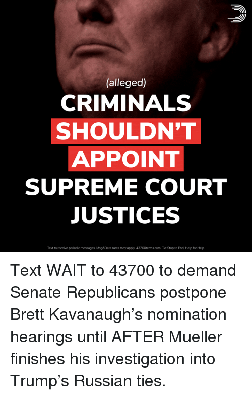 Memes, Supreme, and Supreme Court: (alleged)  CRIMINALS  SHOULDN'T  APPOINT  SUPREME COURT  JUSTICES  Text to receive periodic messages. Msg&Data rates may apply. 43700terms.com. Txt Stop to End, Help for Help. Text WAIT to 43700 to demand Senate Republicans postpone Brett Kavanaugh's nomination hearings until AFTER Mueller finishes his investigation into Trump's Russian ties.