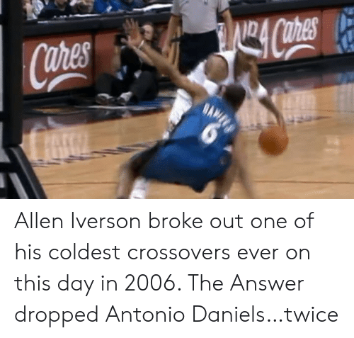 daniels: Allen Iverson broke out one of his coldest crossovers ever on this day in 2006.   The Answer dropped Antonio Daniels…twice