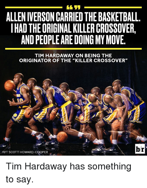 "Allen Iverson, Iverson, and The Killers: ALLEN IVERSON CARRIED THEBASKETBALL  IHADTHEORIGINAL KILLER CROSSOVER  ANDPEOPLE ARE DOING MY MOVE.  TIM HARDAWAY ON BEING THE  ORIGINATOR OF THE ""KILLER CROSSOVER""  br  HIT SCOTT HOWARD-COOPER Tim Hardaway has something to say."