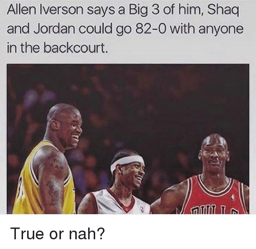 Jordans, Nba, and Shaq: Allen Iverson says a Big 3 of him, Shaq  and Jordan could go 82-0 with anyone  in the backcourt True or nah?