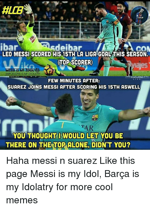 Cool Meme: ALLES  ACOM  ibar  sdeihar  LEO MESSI SCORED HIS 15TH LA LIGA GOALTHIS SEASON.  (TOP SCORER)  MESSI IS MY IDOL  BARCELONA IS My IDOLATRy  FEW MINUTES AFTER:  SUAREZ JOINS MESSI AFTER SCORING HIS 15TH ASWELL  YOU THOUGHT ISWOULD LET YOU BE  THERE ON THE TOP ALONE, DIDN'T YOU? Haha messi n suarez  Like this page Messi is my Idol, Barça is my Idolatry for more cool memes