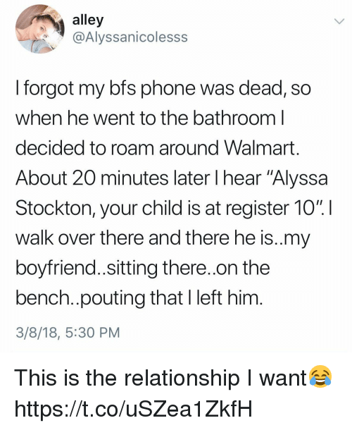 "Phone, Walmart, and Girl Memes: alley  @Alyssanicolesss  I forgot my bfs phone was dead, so  when he went to the bathroom l  decided to roam around Walmart  About 20 minutes later I hear ""Alyssa  Stockton, your child is at register 10% !  walk over there and there he is..my  boyfriend..sitting there..on the  bench..pouting that I left him  3/8/18, 5:30 PM This is the relationship I want😂 https://t.co/uSZea1ZkfH"