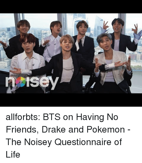 Noisey: allforbts:  BTS on Having No Friends, Drake and Pokemon - The Noisey Questionnaire of Life