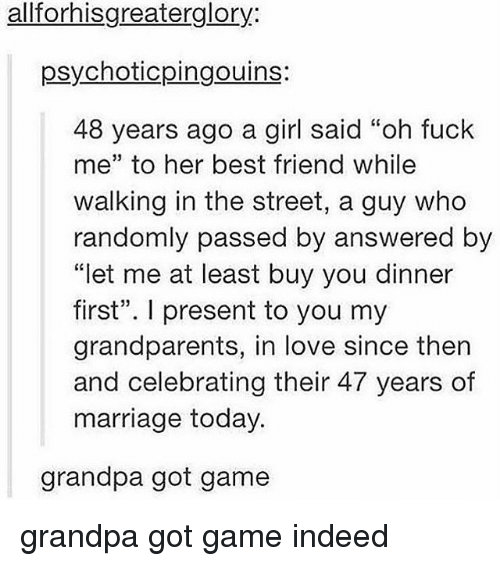 "Best Friend, Love, and Marriage: allforhisgreaterglory:  psychoticpingouins:  48 years ago a girl said ""oh fuck  me"" to her best friend while  walking in the street, a guy who  randomly passed by answered by  ""let me at least buy you dinner  first"". I present to you my  grandparents, in love since then  and celebrating their 47 years of  marriage today.  grandpa got game grandpa got game indeed"
