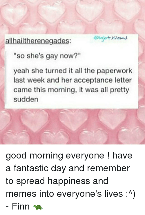 "Finn, Memes, and Yeah: allhailtherenegades:  Diglbtisland  ""so she's gay now?""  yeah she turned it all the paperwork  last week and her acceptance letter  came this morning, it was all pretty  sudden good morning everyone ! have a fantastic day and remember to spread happiness and memes into everyone's lives :^) - Finn 🐢"