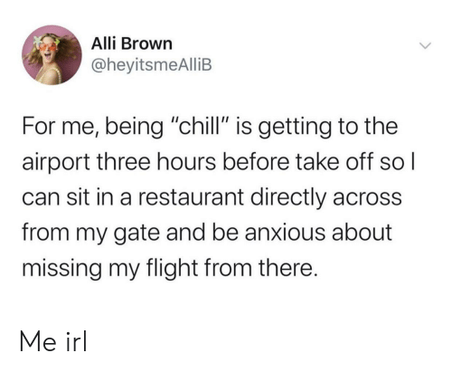 "sol: Alli Brown  @heyitsmeAlliB  For me, being ""chill"" is getting to the  airport three hours before take off sol  can sit in a restaurant directly across  from my gate and be anxious about  missing my flight from there. Me irl"