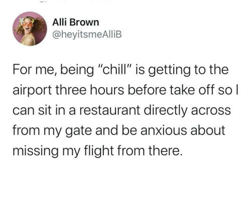 "Chill, Flight, and Restaurant: Alli Brown  @heyitsmeAlliB  For me, being ""chill"" is getting to the  airport three hours before take off  can sit in a restaurant directly across  from my gate and be anxious about  missing my flight from there."